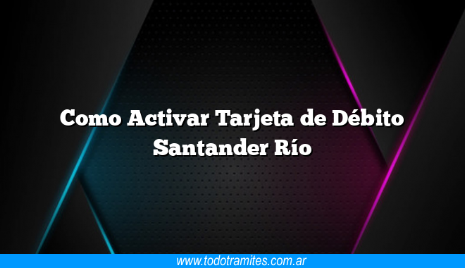Como Activar Tarjeta de Débito Santander Río