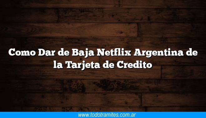 Como Dar de Baja Netflix Argentina de la Tarjeta de Credito