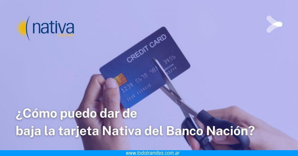 Cómo puedo dar de baja la tarjeta Nativa del Banco Nación