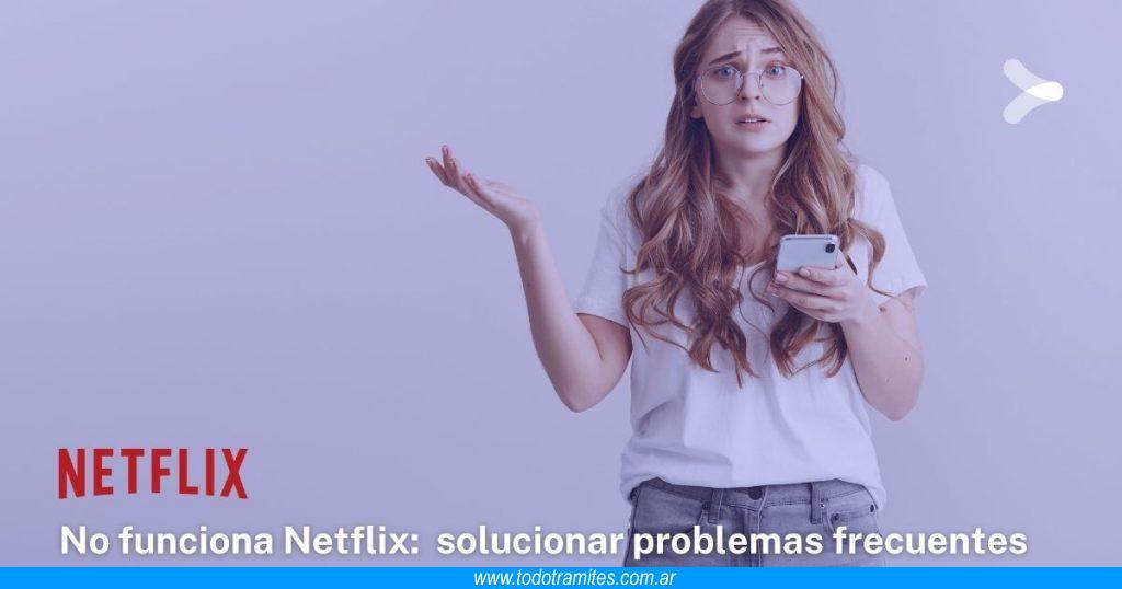 No funciona Netflix -  cómo solucionar los problemas frecuentes de la plataforma