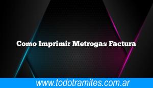 Como Imprimir Metrogas Factura